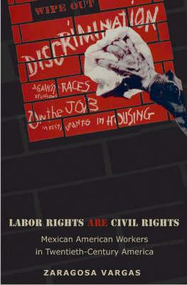 Labor Rights are Civil Rights: Mexican American Workers in Twentieth-Century America - Politics and Society in Twentieth Century America (Hardback)