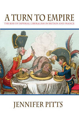 A Turn to Empire: The Rise of Imperial Liberalism in Britain and France (Hardback)