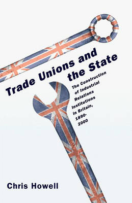 Trade Unions and the State: The Construction of Industrial Relations Institutions in Britain, 1890-2000 (Hardback)