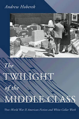The Twilight of the Middle Class: Post-World War II American Fiction and White-Collar Work (Hardback)