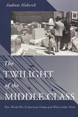 The Twilight of the Middle Class: Post-World War II American Fiction and White-Collar Work (Paperback)