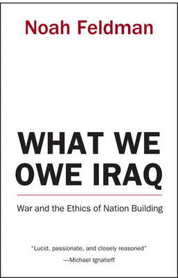 What We Owe Iraq: War and the Ethics of Nation Building (Hardback)