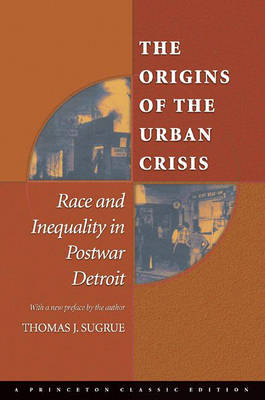 The Origins of the Urban Crisis: Race and Inequality in Postwar Detroit - Princeton Studies in American Politics: Historical, International and Comparative Perspectives (Paperback)