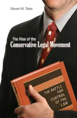 The Rise of the Conservative Legal Movement: The Battle for Control of the Law - Princeton Studies in American Politics: Historical, International and Comparative Perspectives (Hardback)