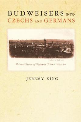 Budweisers into Czechs and Germans: A Local History of Bohemian Politics, 1848-1948 (Paperback)
