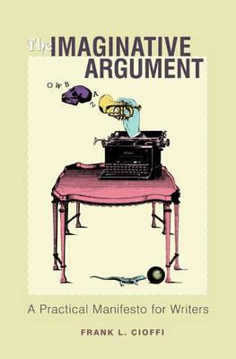 The Imaginative Argument: A Practical Manifesto for Writers (Hardback)