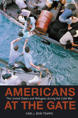 Americans at the Gate: The United States and Refugees during the Cold War - Politics and Society in Modern America (Hardback)