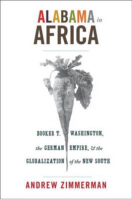 Alabama in Africa: Booker T. Washington, the German Empire, and the Globalization of the New South - America in the World (Hardback)