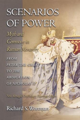 Scenarios of Power: Myth and Ceremony in Russian Monarchy from Peter the Great to the Abdication of Nicholas II - New Abridged One-Volume Edition - Studies of the Harriman Institute, Columbia University (Paperback)