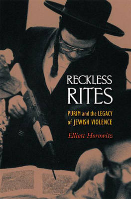 Reckless Rites: Purim and the Legacy of Jewish Violence - Jews, Christians, and Muslims from the Ancient to the Modern World (Hardback)