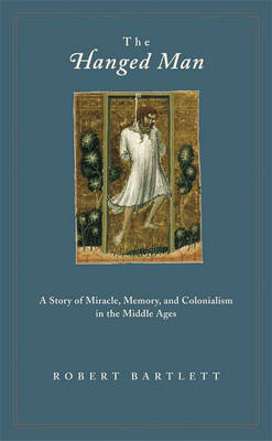 The Hanged Man: A Story of Miracle, Memory, and Colonialism in the Middle Ages (Paperback)