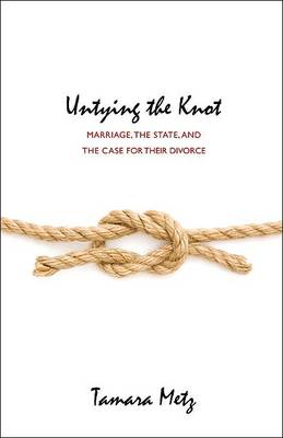 Untying the Knot: Marriage, the State, and the Case for Their Divorce (Hardback)