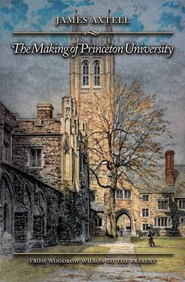 The Making of Princeton University: From Woodrow Wilson to the Present (Hardback)