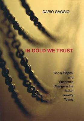 In Gold We Trust: Social Capital and Economic Change in the Italian Jewelry Towns (Hardback)