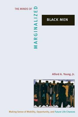 The Minds of Marginalized Black Men: Making Sense of Mobility, Opportunity, and Future Life Chances - Princeton Studies in Cultural Sociology 26 (Paperback)