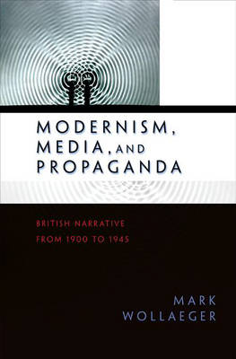 Modernism, Media, and Propaganda: British Narrative from 1900 to 1945 (Hardback)
