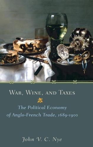 War, Wine, and Taxes: The Political Economy of Anglo-French Trade, 1689-1900 - The Princeton Economic History of the Western World 20 (Hardback)