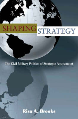 Shaping Strategy: The Civil-Military Politics of Strategic Assessment (Hardback)