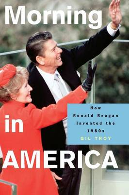 Morning in America: How Ronald Reagan Invented the 1980's - Politics and Society in Modern America (Paperback)