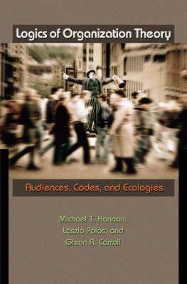 Logics of Organization Theory: Audiences, Codes, and Ecologies (Hardback)