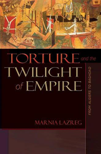 Torture and the Twilight of Empire: From Algiers to Baghdad - Human Rights and Crimes against Humanity 3 (Hardback)