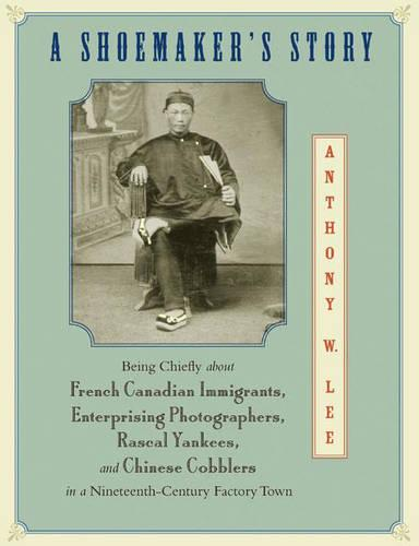A Shoemaker's Story: Being Chiefly about French Canadian Immigrants, Enterprising Photographers, Rascal Yankees, and Chinese Cobblers in a Nineteenth-Century Factory Town (Hardback)