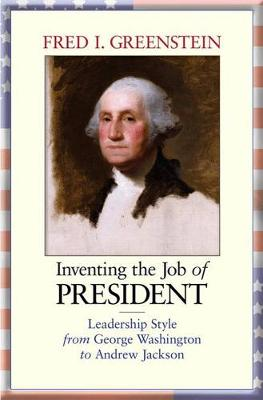 Inventing the Job of President: Leadership Style from George Washington to Andrew Jackson (Hardback)