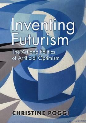 Inventing Futurism: The Art and Politics of Artificial Optimism (Hardback)