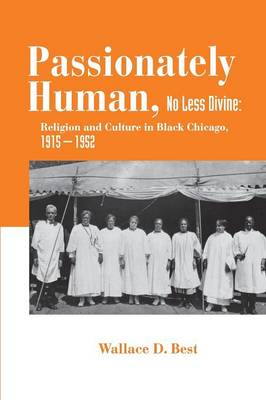 Passionately Human, No Less Divine: Religion and Culture in Black Chicago, 1915-1952 (Paperback)