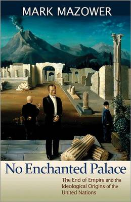 No Enchanted Palace: The End of Empire and the Ideological Origins of the United Nations - The Lawrence Stone Lectures (Hardback)