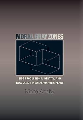 Moral Gray Zones: Side Productions, Identity, and Regulation in an Aeronautic Plant (Hardback)