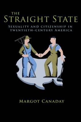The Straight State: Sexuality and Citizenship in Twentieth-Century America - Politics and Society in Twentieth Century America (Hardback)