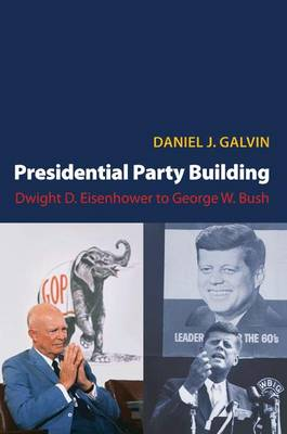 Presidential Party Building: Dwight D. Eisenhower to George W. Bush - Princeton Studies in American Politics: Historical, International, and Comparative Perspectives (Paperback)