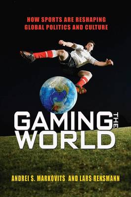 Gaming the World: How Sports Are Reshaping Global Politics and Culture (Hardback)