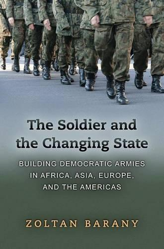 The Soldier and the Changing State: Building Democratic Armies in Africa, Asia, Europe, and the Americas (Paperback)