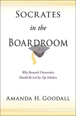 Socrates in the Boardroom: Why Research Universities Should Be Led by Top Scholars (Hardback)
