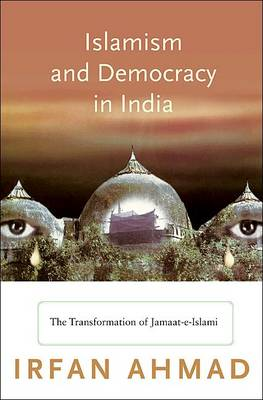 Islamism and Democracy in India: The Transformation of Jamaat-e-Islami - Princeton Studies in Muslim Politics (Hardback)
