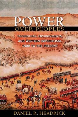 Power over Peoples: Technology, Environments, and Western Imperialism, 1400 to the Present - The Princeton Economic History of the Western World (Hardback)