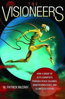 The Visioneers: How a Group of Elite Scientists Pursued Space Colonies, Nanotechnologies, and a Limitless Future (Hardback)