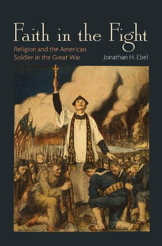 Faith in the Fight: Religion and the American Soldier in the Great War (Hardback)