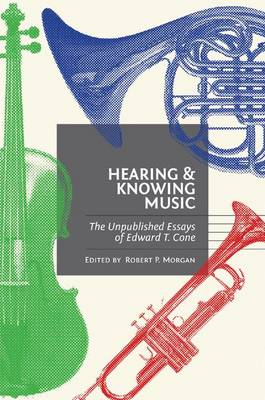 Hearing and Knowing Music: The Unpublished Essays of Edward T. Cone (Hardback)