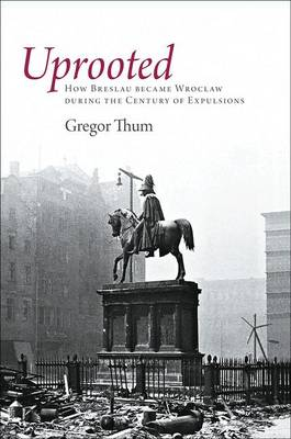 Uprooted: How Breslau Became Wroclaw During the Century of Expulsions (Hardback)