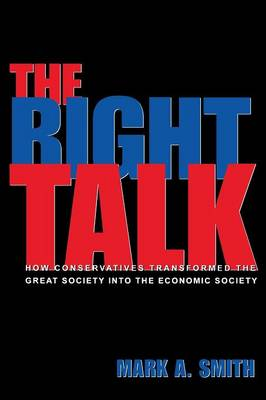The Right Talk: How Conservatives Transformed the Great Society into the Economic Society (Paperback)