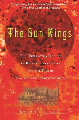 The Sun Kings: The Unexpected Tragedy of Richard Carrington and the Tale of How Modern Astronomy Began (Paperback)