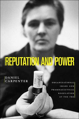 Reputation and Power: Organizational Image and Pharmaceutical Regulation at the FDA - Princeton Studies in American Politics: Historical, International and Comparative Perspectives (Hardback)