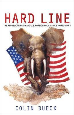 Hard Line: The Republican Party and U.S. Foreign Policy Since World War II (Hardback)