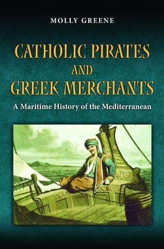 Catholic Pirates and Greek Merchants: A Maritime History of the Early Modern Mediterranean - Princeton Modern Greek Studies 24 (Hardback)