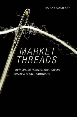 Market Threads: How Cotton Farmers and Traders Create a Global Commodity (Hardback)