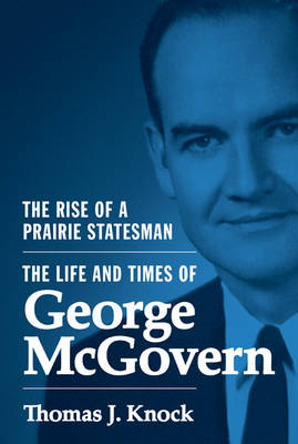 The Rise of a Prairie Statesman: The Life and Times of George McGovern - Politics and Society in Modern America (Hardback)