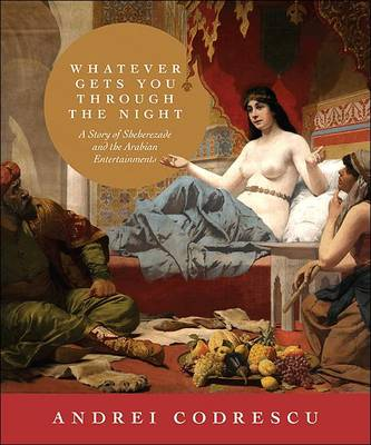 Whatever Gets You through the Night: A Story of Sheherezade and the Arabian Entertainments (Hardback)